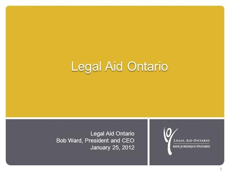 Legal Aid Ontario Bob Ward, President and CEO January 25, 2012 1.