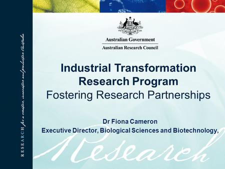 Dr Fiona Cameron Executive Director, Biological Sciences and Biotechnology, Industrial Transformation Research Program Fostering Research Partnerships.