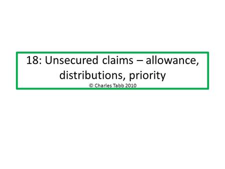 18: Unsecured claims – allowance, distributions, priority © Charles Tabb 2010.