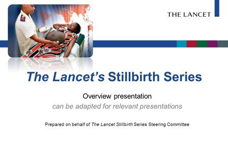 The Lancet's Stillbirth Series Overview presentation can be adapted for relevant presentations Prepared on behalf of The Lancet Stillbirth Series Steering.
