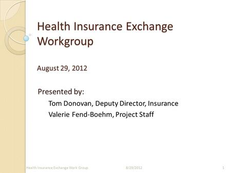 Health Insurance Exchange Workgroup August 29, 2012 Presented by: Tom Donovan, Deputy Director, Insurance Valerie Fend-Boehm, Project Staff 18/29/2012Health.