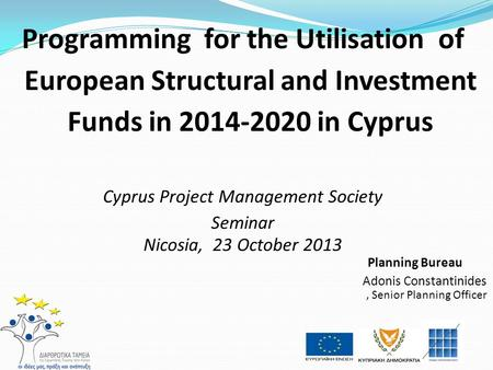 Programming for the Utilisation of European Structural and Investment Funds in 2014-2020 in Cyprus Cyprus Project Management Society Seminar Nicosia, 23.
