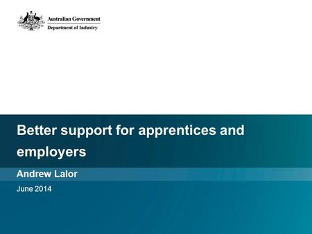 Better support for apprentices and employers Andrew Lalor June 2014.