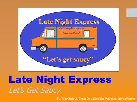 Late Night Express Let's Get Saucy By: Tom Chaloux, Christi De LaGuardia, Peiyu Lin, Steven Picone.