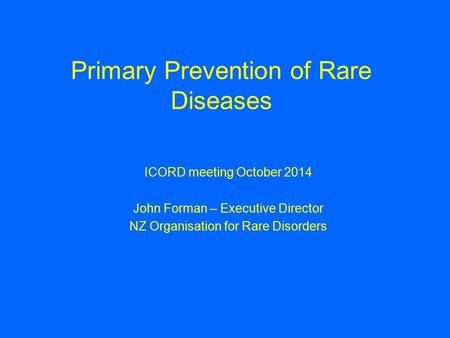 Primary Prevention of Rare Diseases ICORD meeting October 2014 John Forman – Executive Director NZ Organisation for Rare Disorders.
