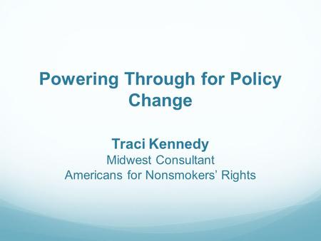 Powering Through for Policy Change Traci Kennedy Midwest Consultant Americans for Nonsmokers' Rights.