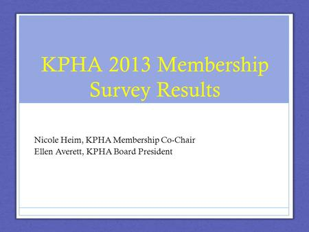 KPHA 2013 Membership Survey Results Nicole Heim, KPHA Membership Co-Chair Ellen Averett, KPHA Board President.