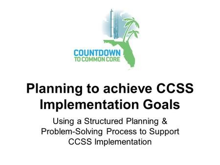 Planning to achieve CCSS Implementation Goals Using a Structured Planning & Problem-Solving Process to Support CCSS Implementation.