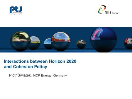 Interactions between Horizon 2020 and Cohesion Policy Piotr Świątek, NCP Energy, Germany.