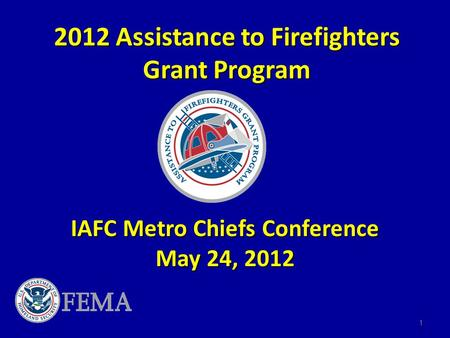 2012 Assistance to Firefighters Grant Program IAFC Metro Chiefs Conference May 24, 2012 1.