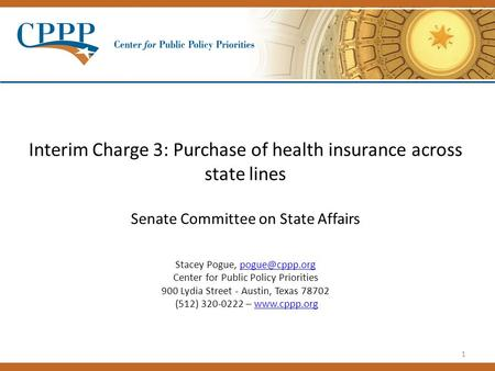 1 Interim Charge 3: Purchase of health insurance across state lines Senate Committee on State Affairs Stacey Pogue, Center for Public Policy.