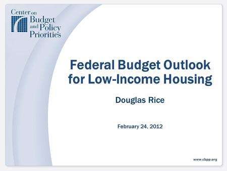 Federal Budget Outlook for Low-Income Housing Douglas Rice February 24, 2012.
