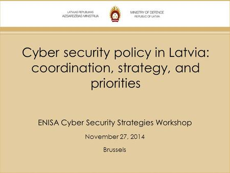 Cyber security policy in Latvia: coordination, strategy, and priorities ENISA Cyber Security Strategies Workshop November 27, 2014 Brussels.