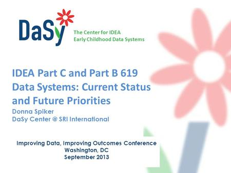 The Center for IDEA Early Childhood Data Systems IDEA Part C and Part B 619 Data Systems: Current Status and Future Priorities Donna Spiker DaSy Center.