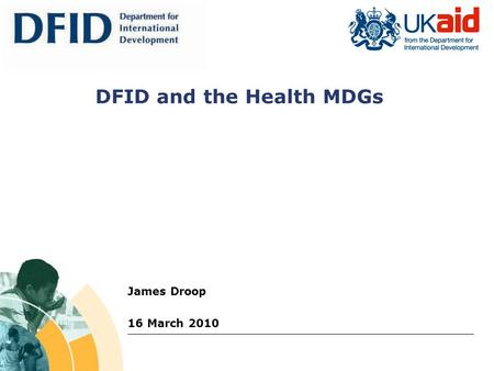 James Droop 16 March 2010 DFID and the Health MDGs.