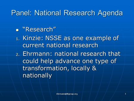 "1 Panel: National Research Agenda ""Research"" ""Research"" 1. Kinzie: NSSE as one example of current national research 2. Ehrmann: national."
