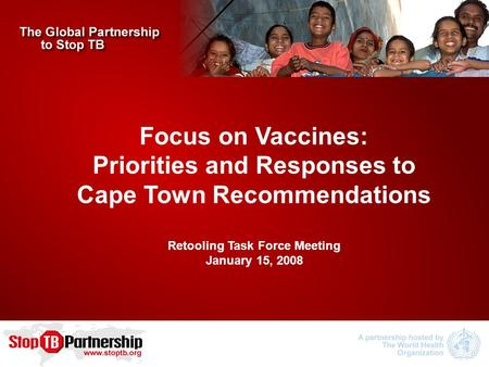 Focus on Vaccines: Priorities and Responses to Cape Town Recommendations Retooling Task Force Meeting January 15, 2008.