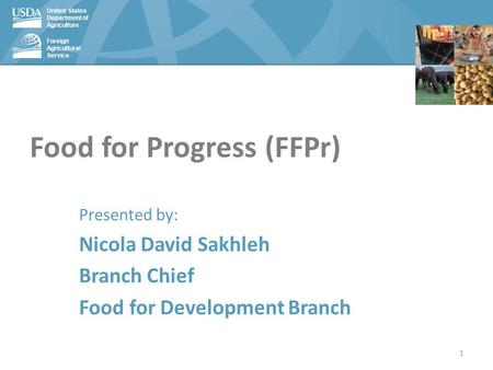 United States Department of Agriculture Foreign Agricultural Service Food for Progress (FFPr) Presented by: Nicola David Sakhleh Branch Chief Food for.