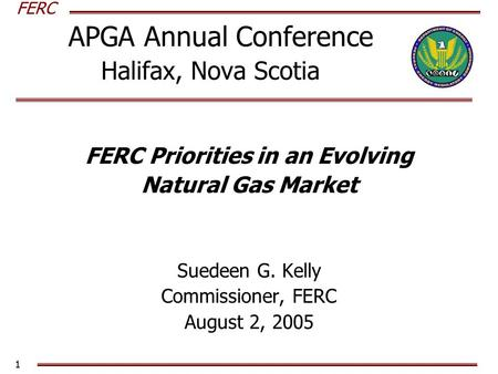 FERC 1 APGA Annual Conference Halifax, Nova Scotia FERC Priorities in an Evolving Natural Gas Market Suedeen G. Kelly Commissioner, FERC August 2, 2005.