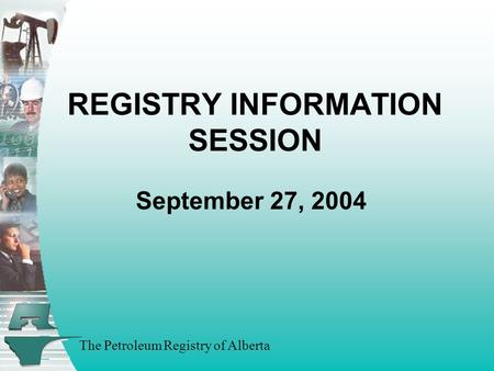 The Petroleum Registry of Alberta REGISTRY INFORMATION SESSION September 27, 2004.