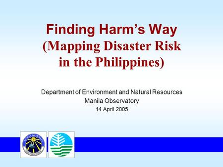 Finding Harm's Way (Mapping Disaster Risk in the Philippines) Department of Environment and Natural Resources Manila Observatory 14 April 2005.
