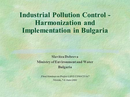 Industrial Pollution Control - Harmonization and Implementation in Bulgaria Slavitza Dobreva Ministry of Environment and Water Bulgaria Final Seminar.