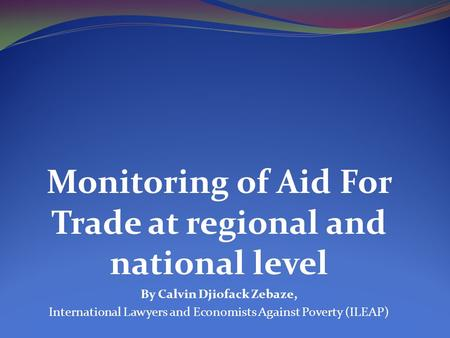 Monitoring of Aid For Trade at regional and national level By Calvin Djiofack Zebaze, International Lawyers and Economists Against Poverty (ILEAP)