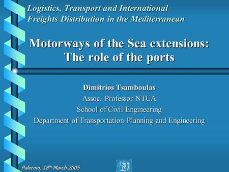 Palermo, 18 th March 2005 Logistics, Transport and International Freights Distribution in the Mediterranean Motorways of the Sea extensions: The role of.