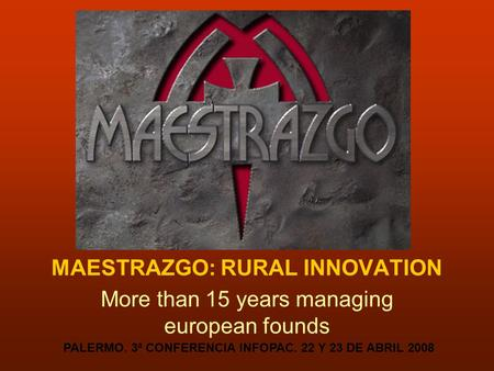 MAESTRAZGO: RURAL INNOVATION More than 15 years managing european founds PALERMO. 3ª CONFERENCIA INFOPAC. 22 Y 23 DE ABRIL 2008.