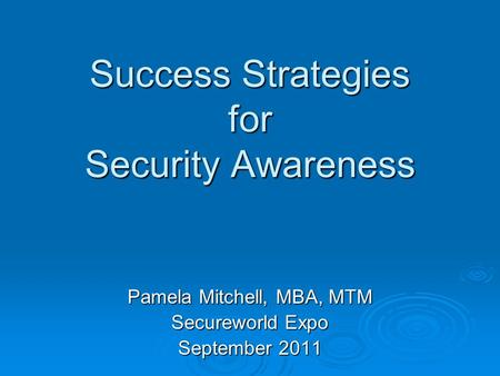 Success Strategies for Security Awareness Pamela Mitchell, MBA, MTM Secureworld Expo September 2011.