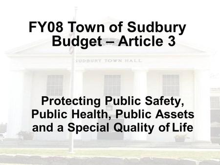Protecting Public Safety, Public Health, Public Assets and a Special Quality of Life FY08 Town of Sudbury Budget – Article 3.