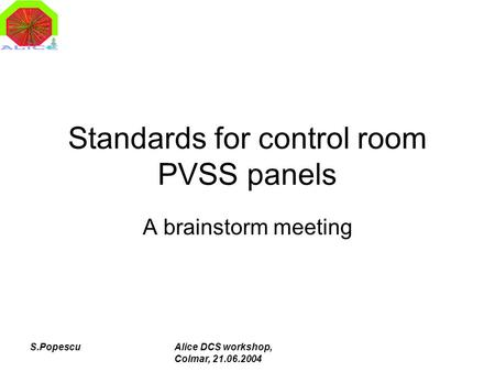 S.PopescuAlice DCS workshop, Colmar, 21.06.2004 Standards for control room PVSS panels A brainstorm meeting.