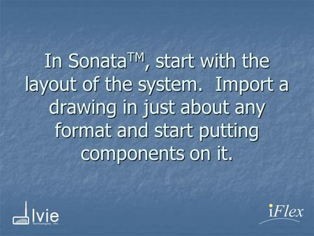 In Sonata TM, start with the layout of the system. Import a drawing in just about any format and start putting components on it.