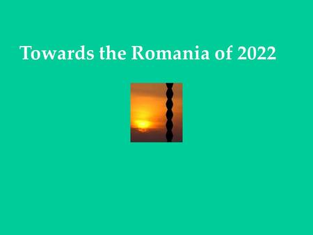 Towards the Romania of 2022. PRINCIPLES OF PROGRAMMING The social and macroeconomic policy of Europe is the policy of Romania EU projects represent a.