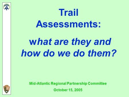 Trail Assessments: what are they and how do we do them? Mid-Atlantic Regional Partnership Committee October 15, 2005.