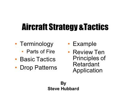 Aircraft Strategy &Tactics Terminology Parts of Fire Basic Tactics Drop Patterns Example Review Ten Principles of Retardant Application By Steve Hubbard.