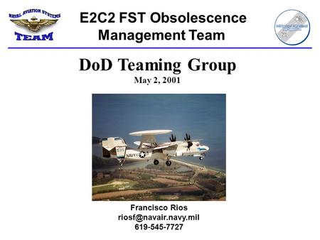 E2C2 FST Obsolescence Management Team Francisco Rios 619-545-7727 DoD Teaming Group May 2, 2001.