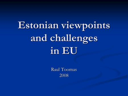 Estonian viewpoints and challenges in EU Raul Toomas 2008.