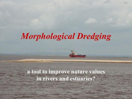CEDA 20081 Prof. Em. Eng. J.J. Peters | Consultant Engineer Morphological Dredging a tool to improve nature values in rivers and estuaries?