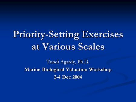 Priority-Setting Exercises at Various Scales Tundi Agardy, Ph.D. Marine Biological Valuation Workshop 2-4 Dec 2004.