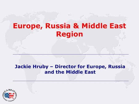 Europe, Russia & Middle East Region Jackie Hruby – Director for Europe, Russia and the Middle East.