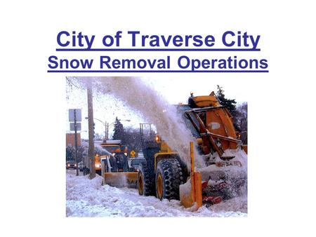 City of Traverse City Snow Removal Operations. Responsibilities Streets Division –State Highways (Trunkline, 8 miles) –City Streets (83 miles) Emergency.