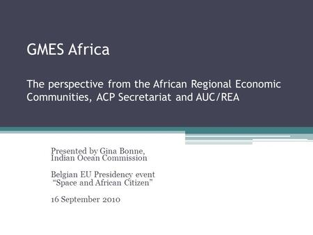 GMES Africa The perspective from the African Regional Economic Communities, ACP Secretariat and AUC/REA Presented by Gina Bonne, Indian Ocean Commission.
