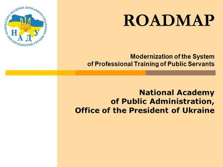 ROADMAP Modernization of the System of Professional Training of Public Servants National Academy of Public Administration, Office of the President of Ukraine.