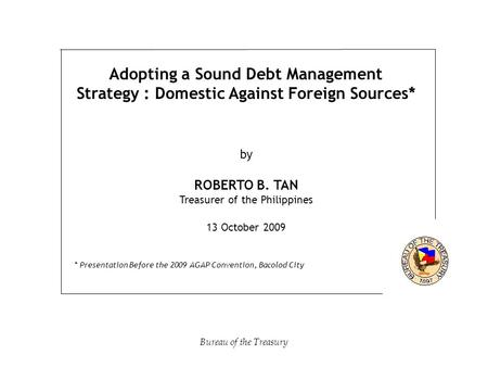 Adopting a Sound Debt Management Strategy : Domestic Against Foreign Sources* by ROBERTO B. TAN Treasurer of the Philippines 13 October 2009 * Presentation.