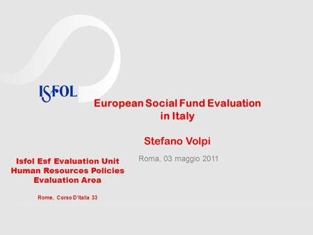 European Social Fund Evaluation in Italy Stefano Volpi Roma, 03 maggio 2011 Isfol Esf Evaluation Unit Human Resources Policies Evaluation Area Rome, Corso.