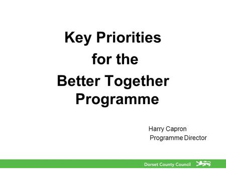 Key Priorities for the Better Together Programme Harry Capron Programme Director.