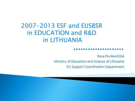 Rasa Povilavičiūtė Ministry of Education and Science of Lithuania EU Support Coordination Department 2007-2013 ESF and EUSBSR in EDUCATION and R&D in LITHUANIA.