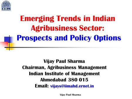 Emerging Trends in Indian Agribusiness Sector: Prospects and Policy Options Vijay Paul Sharma Chairman, Agribusiness Management Indian Institute of Management.