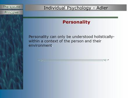 Principles Therapeutic Individual Psychology - Adler Personality Personality can only be understood holistically- within a context of the person and their.